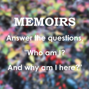 "Memoirs answer the questions, ""Who amd I? and Why am I here?"""